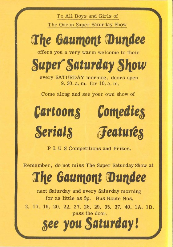 A5-sized flyer advertising the Super Saturday Show at the Gaumont cinema, Dundee. This was issued to children attending the Super Saturday Show at the Odeon, Strathmartine Road, which closed in early 1973, so this flyer must date from early 1973 or late 1972. (After refurbishment later in 1973 the Gaumont was itself renamed as the Odeon.)