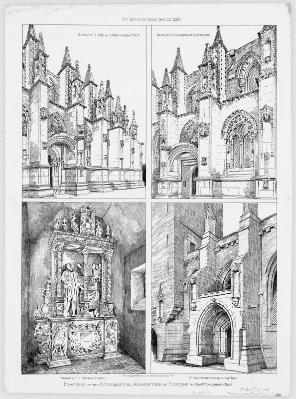 Digital copy of illustrations of St Salvator's Chapel, Rosslyn Chapel and Kinnoull Church. One print from the 'Building News', 1897 ('Examples of the Ecclesiastical Architecture of Scotland') Titled: 'Rosslyn. S.South. of. choir.looking East' 'Rosslyn in N.Doorway of Buttresses' 'Monument in Kinnoul Church' 'St.Salvator's Church S.W.Porch' 'Examples of the Ecclesiastical Architecture of Scotland by Messrs MacGibbon of Ross'.