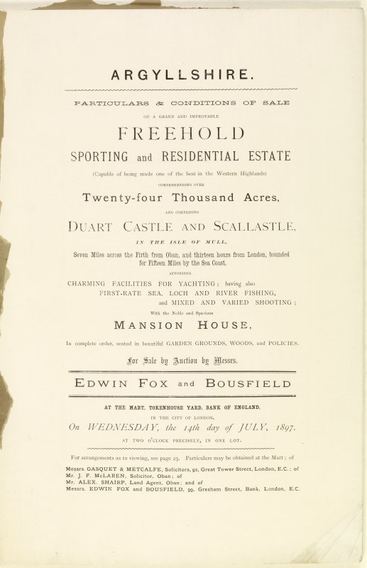 Abstract of Estate Exchange, no. 1480 Sales Brochure. Inscribed:  ''Argyllshire. Particulars & Conditions of Sale of a Grand and Improvable Freehold Sporting and Residential Estate (Capable of being made one of the best in the Western Highlands) Comprehending over Twenty-four thousand Acres, and comprising Duart Castle and Scallastle, in the Isle of Mull...affording charming facilities for Yachting; having also first-rate Sea, Loch and River fishing, and mixed and varied shooting; with the Noble and Spacious Mansion House, in complete order, seated in beautiful Garden Grounds, Woods and Policies. For sale by Auction by Messrs. Edwin Fox and Bousfield at the Mart, Tokenhouse Yard, Bank of England, in the City of London, on Wednesday, the 14th day of July, 1897 at Two o'clock precisely, in One Lot.''