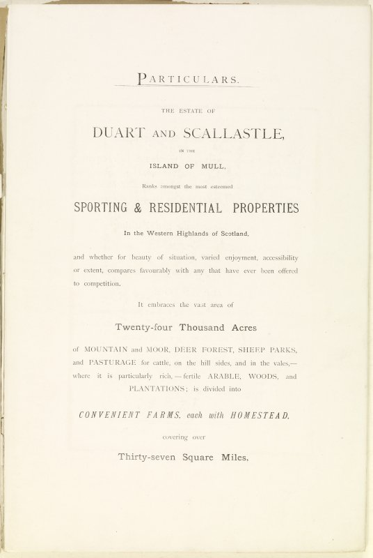 Page 3  of Estates Exchange, no. 1480 Sales Brochure. Inscribed: ''Particulars. The Estate of Duart and Scallastle, in the Island of Mull, ranks amongst the most esteemed Sporting and Residential Properties in the Western Highlands of Scotland, and whether for beauty of situation, varied enjoyment, accessibility or extent, compares favourably with any that have ever been offered to competition. It embraces the vast area of Twenty-four Thousand acres of Mountain and Moor, Deer Forest, Sheep Parks, and Pasturage for cattle, on the hill sides, and in the vales, - where it is particularly rich, - fertile Arable, Woods, and Plantations; is divided into Convenient Farms, each with homestead, covering over Thirty-seven Square Miles...